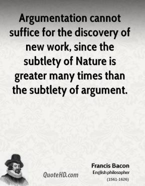 Argumentation cannot suffice for the discovery of new work, since the subtlety of Nature is greater many times than the subtlety of argument.