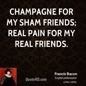 Champagne for my sham friends; real pain for my real friends.