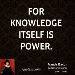 Francis Bacon - For knowledge itself is power.