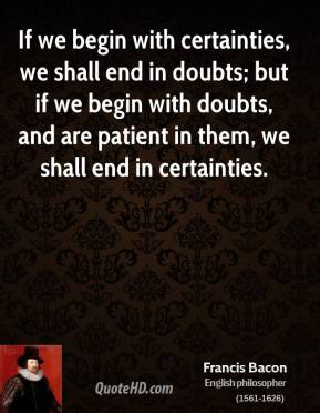 If we begin with certainties, we shall end in doubts; but if we begin with doubts, and are patient in them, we shall end in certainties.
