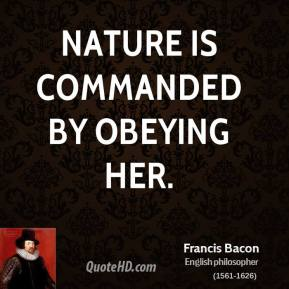 Nature is commanded by obeying her.