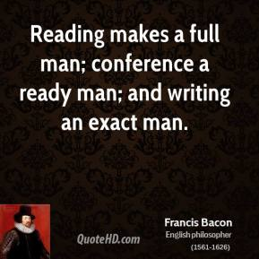 Francis Bacon - Reading makes a full man; conference a ready man; and writing an exact man.