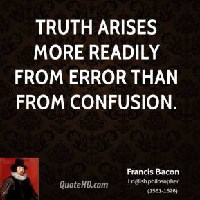 Francis Bacon - Truth arises more readily from error than from confusion.