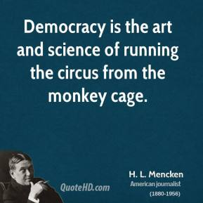 H. L. Mencken - Democracy is the art and science of running the circus from the monkey cage.