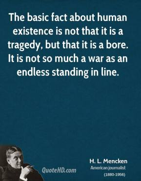 H. L. Mencken - The basic fact about human existence is not that it is a tragedy, but that it is a bore. It is not so much a war as an endless standing in line.
