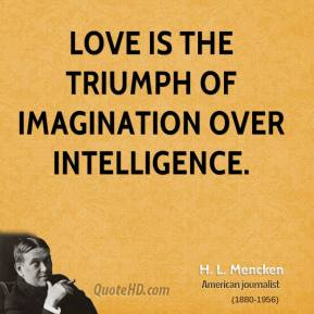 H. L. Mencken - Love is the triumph of imagination over intelligence.