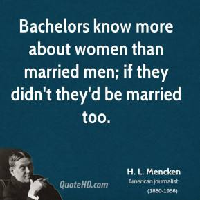 H. L. Mencken - Bachelors know more about women than married men; if they didn't they'd be married too.