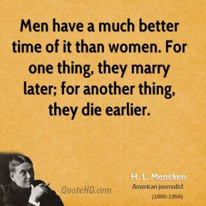 H. L. Mencken - Men have a much better time of it than women. For one thing, they marry later; for another thing, they die earlier.