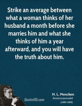 Strike an average between what a woman thinks of her husband a month before she marries him and what she thinks of him a year afterward, and you will have the truth about him.