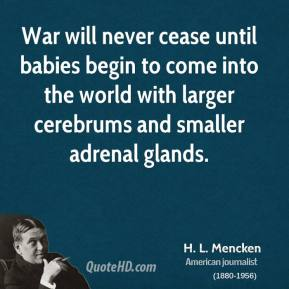 H. L. Mencken - War will never cease until babies begin to come into the world with larger cerebrums and smaller adrenal glands.