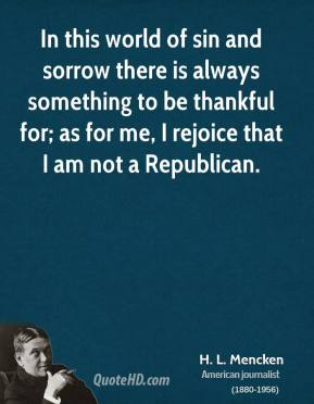 H. L. Mencken - In this world of sin and sorrow there is always something to be thankful for; as for me, I rejoice that I am not a Republican.