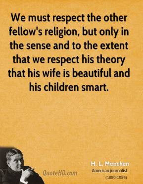 H. L. Mencken - We must respect the other fellow's religion, but only in the sense and to the extent that we respect his theory that his wife is beautiful and his children smart.