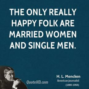 H. L. Mencken - The only really happy folk are married women and single men.
