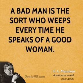 H. L. Mencken - A bad man is the sort who weeps every time he speaks of a good woman.