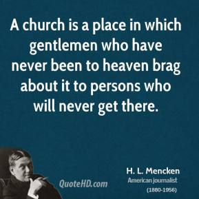 H. L. Mencken - A church is a place in which gentlemen who have never been to heaven brag about it to persons who will never get there.