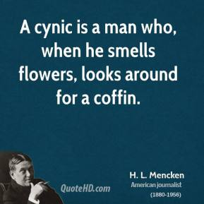 A cynic is a man who, when he smells flowers, looks around for a coffin.