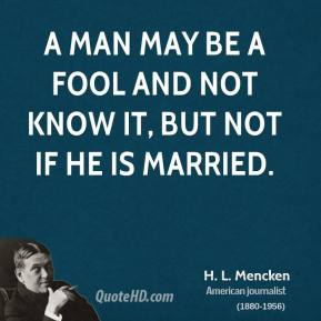 A man may be a fool and not know it, but not if he is married.