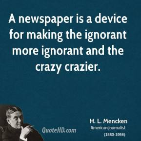 H. L. Mencken - A newspaper is a device for making the ignorant more ignorant and the crazy crazier.