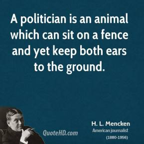 H. L. Mencken - A politician is an animal which can sit on a fence and yet keep both ears to the ground.