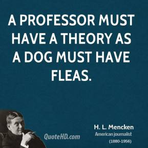 H. L. Mencken - A professor must have a theory as a dog must have fleas.