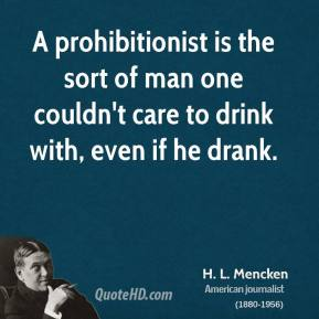 H. L. Mencken - A prohibitionist is the sort of man one couldn't care to drink with, even if he drank.