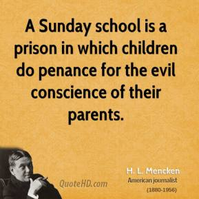 H. L. Mencken - A Sunday school is a prison in which children do penance for the evil conscience of their parents.