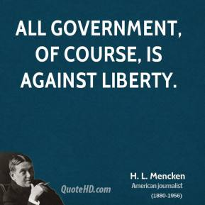 H. L. Mencken - All government, of course, is against liberty.