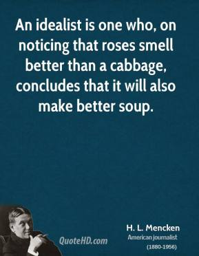 H. L. Mencken - An idealist is one who, on noticing that roses smell better than a cabbage, concludes that it will also make better soup.