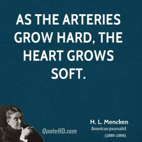 H. L. Mencken - As the arteries grow hard, the heart grows soft.