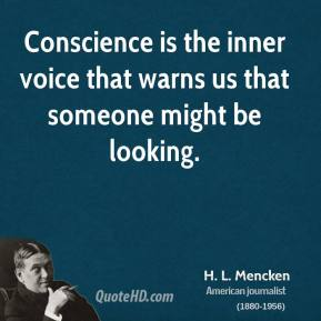H. L. Mencken - Conscience is the inner voice that warns us that someone might be looking.