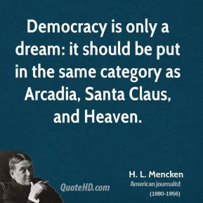 H. L. Mencken - Democracy is only a dream: it should be put in the same category as Arcadia, Santa Claus, and Heaven.