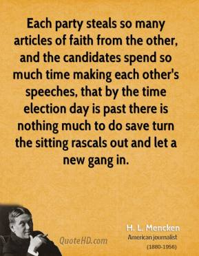 H. L. Mencken - Each party steals so many articles of faith from the other, and the candidates spend so much time making each other's speeches, that by the time election day is past there is nothing much to do save turn the sitting rascals out and let a new gang in.