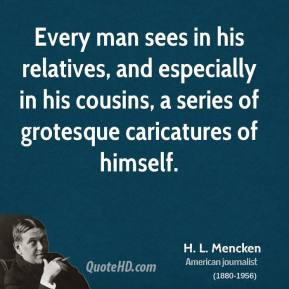 H. L. Mencken - Every man sees in his relatives, and especially in his cousins, a series of grotesque caricatures of himself.