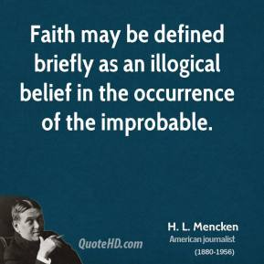 H. L. Mencken - Faith may be defined briefly as an illogical belief in the occurrence of the improbable.