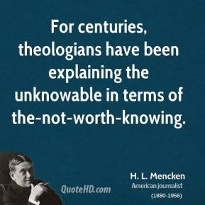 H. L. Mencken - For centuries, theologians have been explaining the unknowable in terms of the-not-worth-knowing.