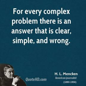 H. L. Mencken - For every complex problem there is an answer that is clear, simple, and wrong.