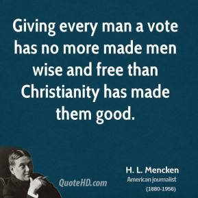H. L. Mencken - Giving every man a vote has no more made men wise and free than Christianity has made them good.