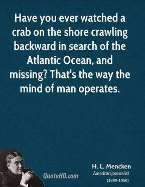 H. L. Mencken - Have you ever watched a crab on the shore crawling backward in search of the Atlantic Ocean, and missing? That's the way the mind of man operates.