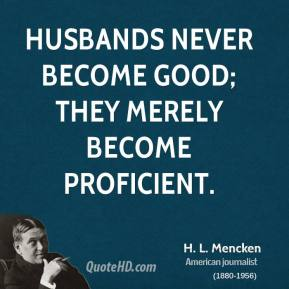 H. L. Mencken - Husbands never become good; they merely become proficient.