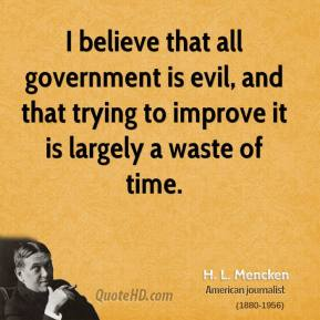 H. L. Mencken - I believe that all government is evil, and that trying to improve it is largely a waste of time.