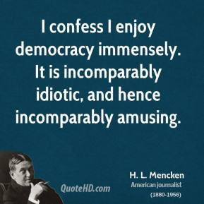 H. L. Mencken - I confess I enjoy democracy immensely. It is incomparably idiotic, and hence incomparably amusing.