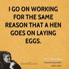 H. L. Mencken - I go on working for the same reason that a hen goes on laying eggs.