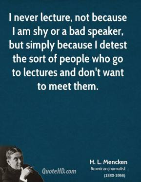 H. L. Mencken - I never lecture, not because I am shy or a bad speaker, but simply because I detest the sort of people who go to lectures and don't want to meet them.