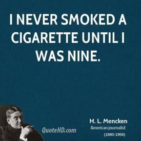 H. L. Mencken - I never smoked a cigarette until I was nine.