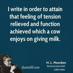 H. L. Mencken - I write in order to attain that feeling of tension relieved and function achieved which a cow enjoys on giving milk.