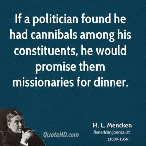 H. L. Mencken - If a politician found he had cannibals among his constituents, he would promise them missionaries for dinner.