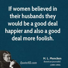H. L. Mencken - If women believed in their husbands they would be a good deal happier and also a good deal more foolish.