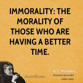 H. L. Mencken - Immorality: the morality of those who are having a better time.