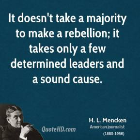 H. L. Mencken - It doesn't take a majority to make a rebellion; it takes only a few determined leaders and a sound cause.