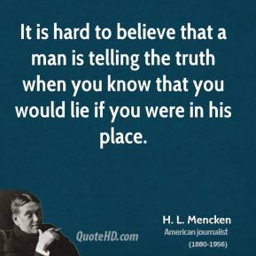 H. L. Mencken - It is hard to believe that a man is telling the truth when you know that you would lie if you were in his place.